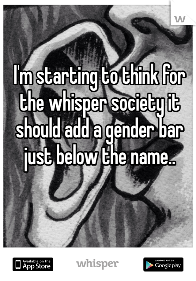 I'm starting to think for the whisper society it should add a gender bar just below the name..