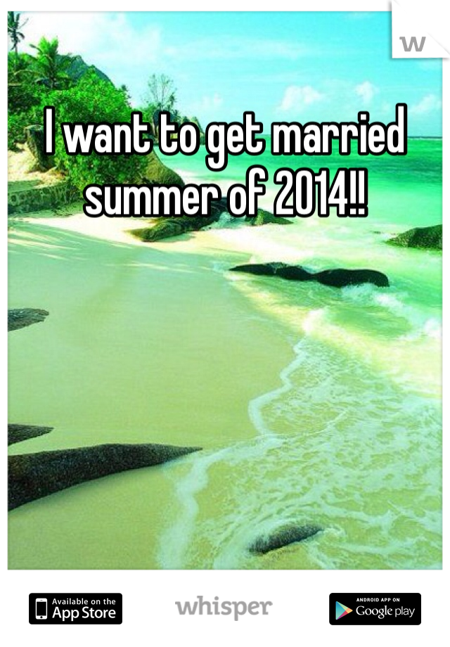 I want to get married summer of 2014!!