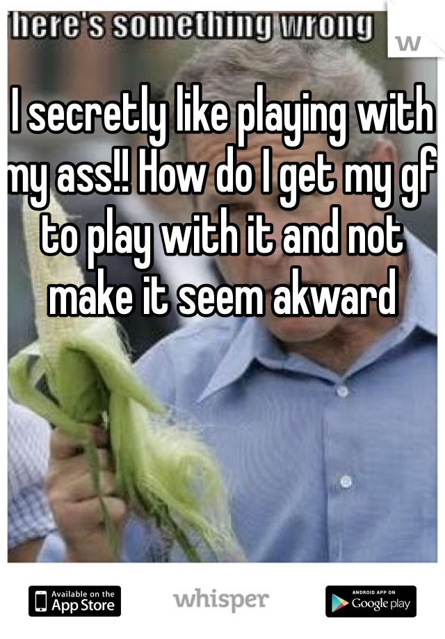 I secretly like playing with my ass!! How do I get my gf to play with it and not make it seem akward