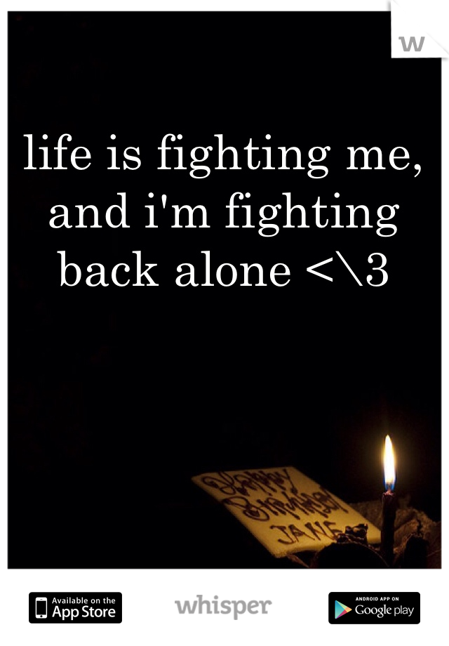 life is fighting me, and i'm fighting back alone <\3