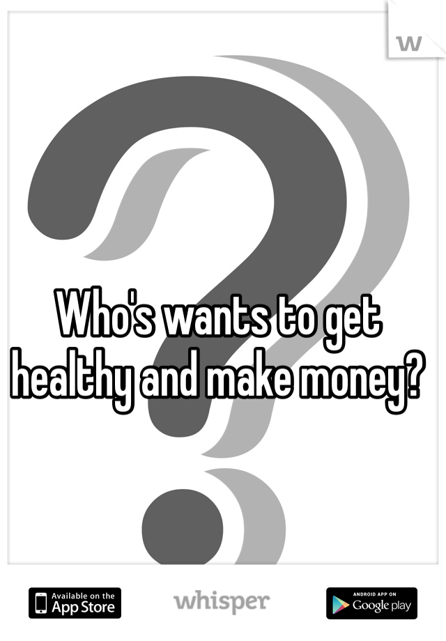 Who's wants to get healthy and make money?