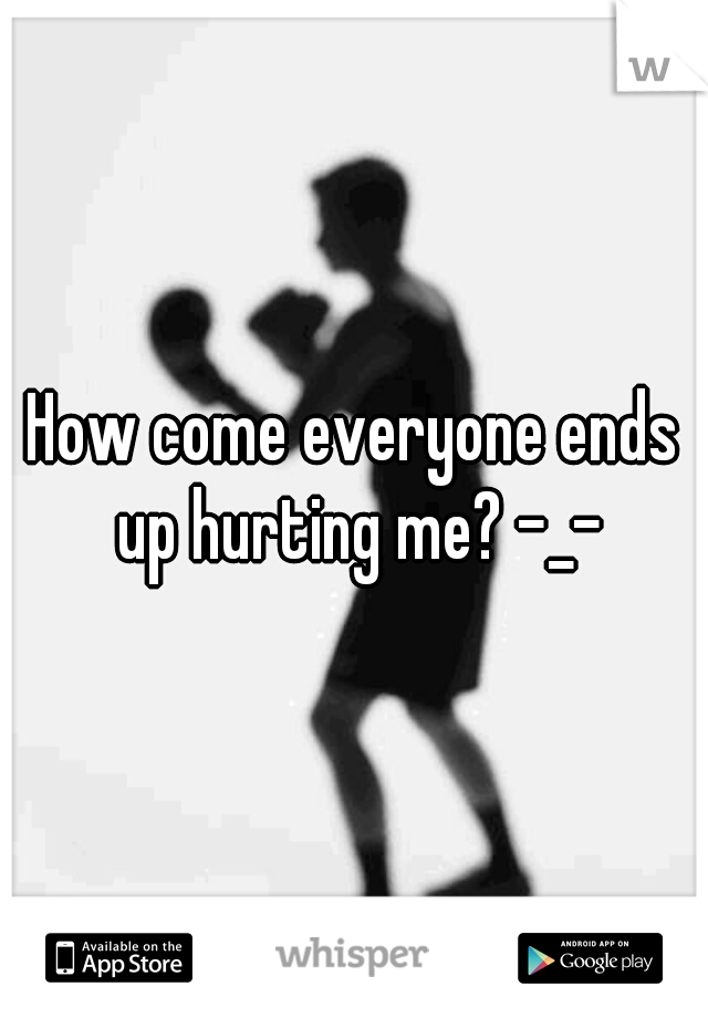 How come everyone ends up hurting me? -_-