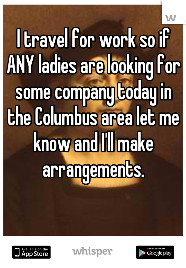 I travel for work so if ANY ladies are looking for some company today in the Columbus area let me know and I'll make arrangements.