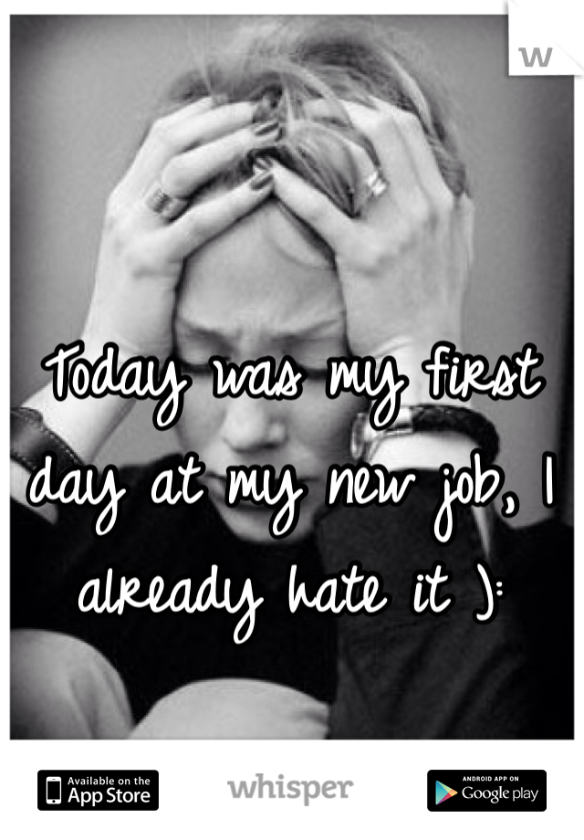 Today was my first day at my new job, I already hate it ):