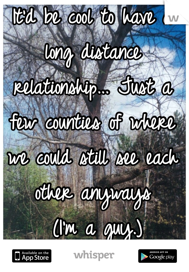 It'd be cool to have a long distance relationship... Just a few counties of where we could still see each other anyways  (I'm a guy.)