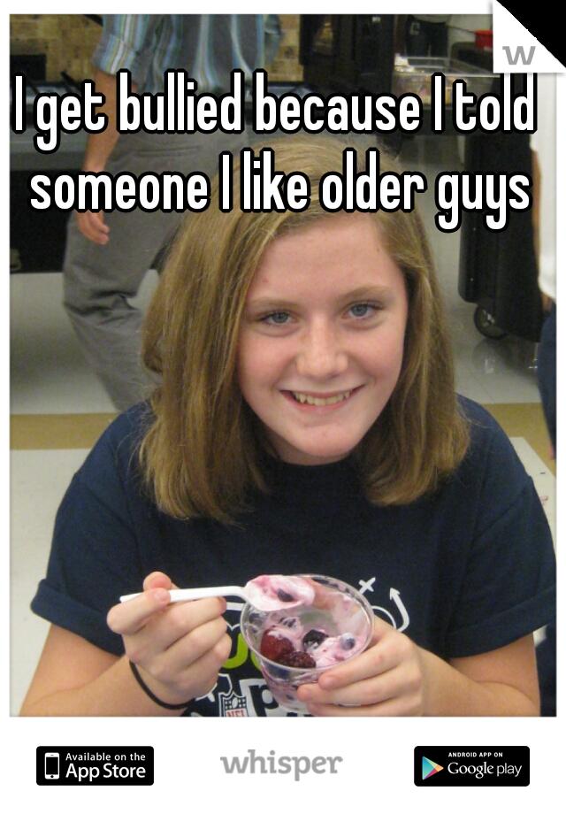 I get bullied because I told someone I like older guys