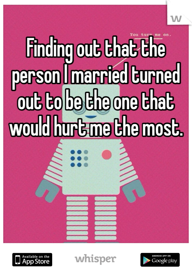 Finding out that the person I married turned out to be the one that would hurt me the most.