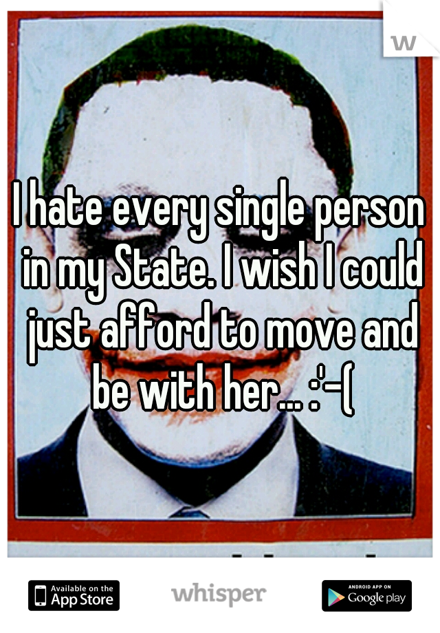 I hate every single person in my State. I wish I could just afford to move and be with her... :'-(