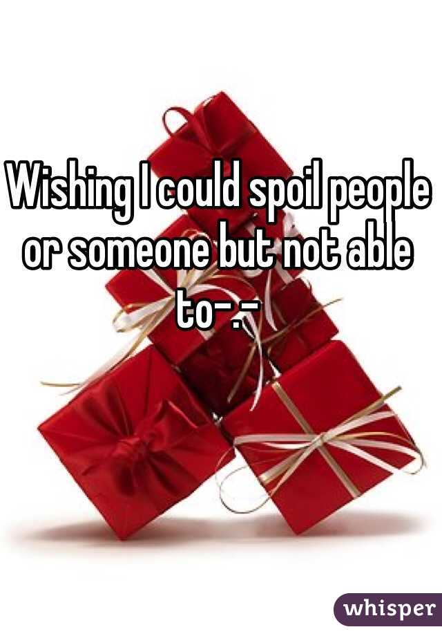 Wishing I could spoil people or someone but not able to-.-