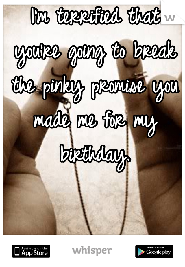 I'm terrified that you're going to break the pinky promise you made me for my birthday.