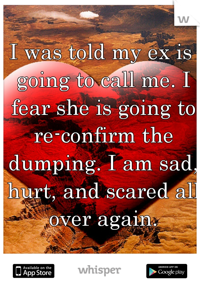 I was told my ex is going to call me. I fear she is going to re-confirm the dumping. I am sad, hurt, and scared all over again.