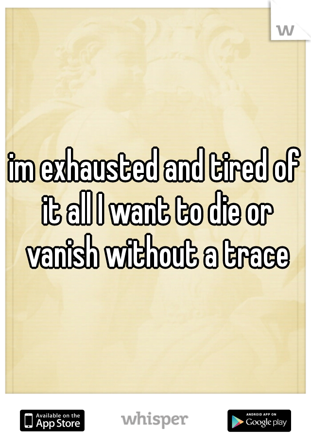 im exhausted and tired of it all I want to die or vanish without a trace