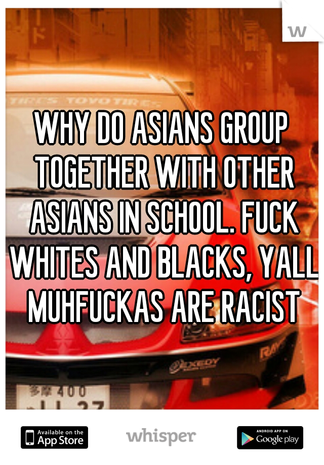 WHY DO ASIANS GROUP TOGETHER WITH OTHER ASIANS IN SCHOOL. FUCK WHITES AND BLACKS, YALL MUHFUCKAS ARE RACIST