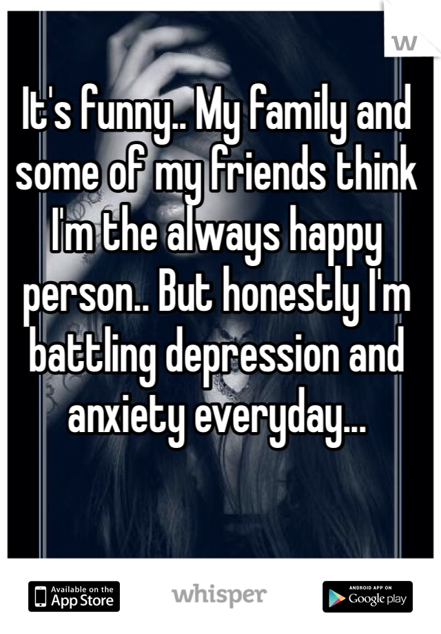 It's funny.. My family and some of my friends think I'm the always happy person.. But honestly I'm battling depression and anxiety everyday...