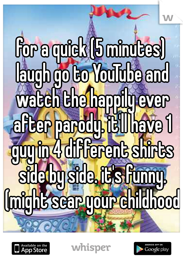 for a quick (5 minutes) laugh go to YouTube and watch the happily ever after parody. it'll have 1 guy in 4 different shirts side by side. it's funny. (might scar your childhood)