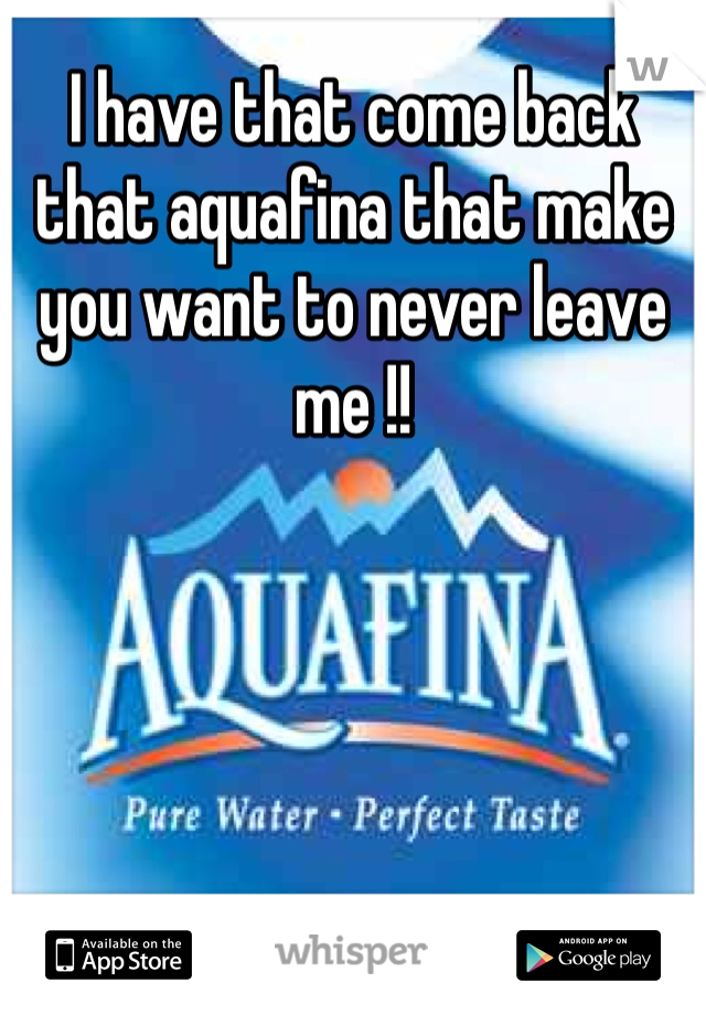 I have that come back that aquafina that make you want to never leave me !!