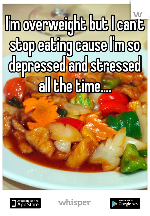 I'm overweight but I can't stop eating cause I'm so depressed and stressed all the time....