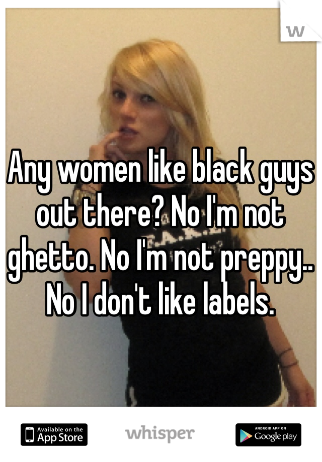 Any women like black guys out there? No I'm not ghetto. No I'm not preppy.. No I don't like labels.