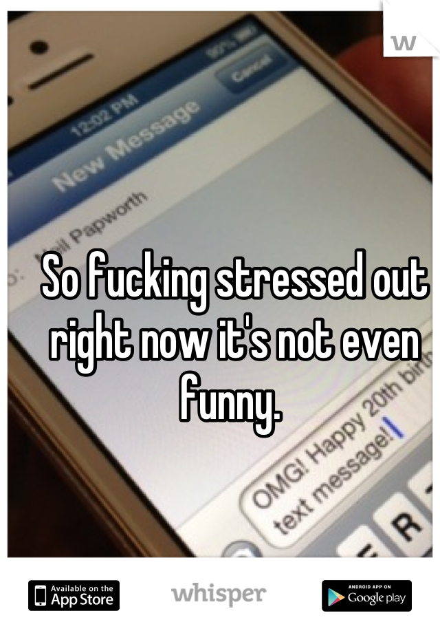So fucking stressed out right now it's not even funny.