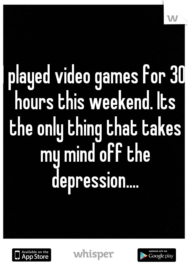 I played video games for 30 hours this weekend. Its the only thing that takes my mind off the depression....
