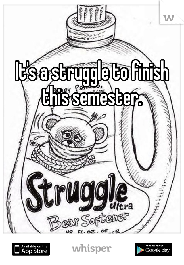 It's a struggle to finish this semester.