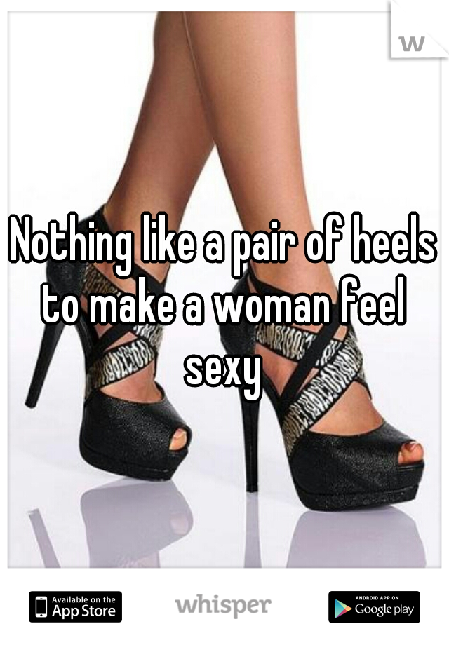 Nothing like a pair of heels to make a woman feel  sexy