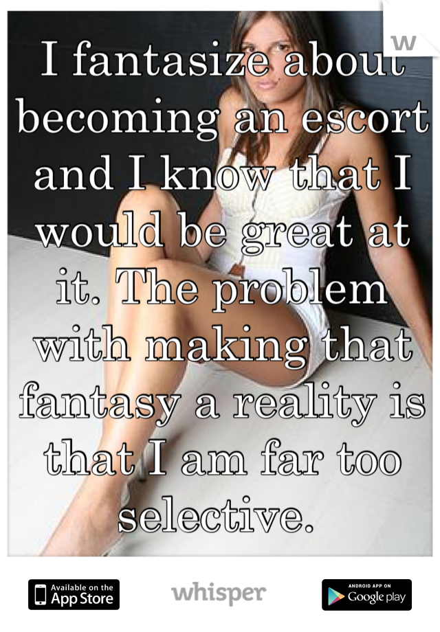 I fantasize about becoming an escort and I know that I would be great at it. The problem with making that fantasy a reality is that I am far too selective.