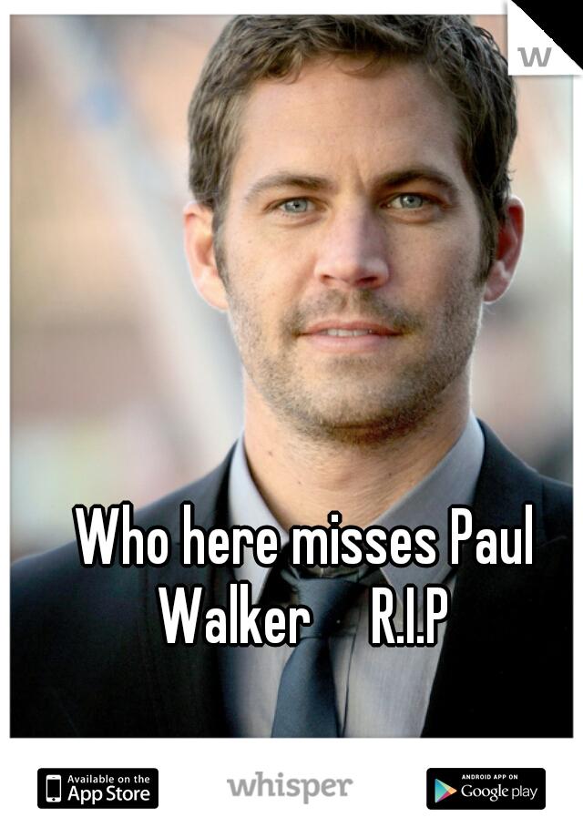 Who here misses Paul Walker     R.I.P