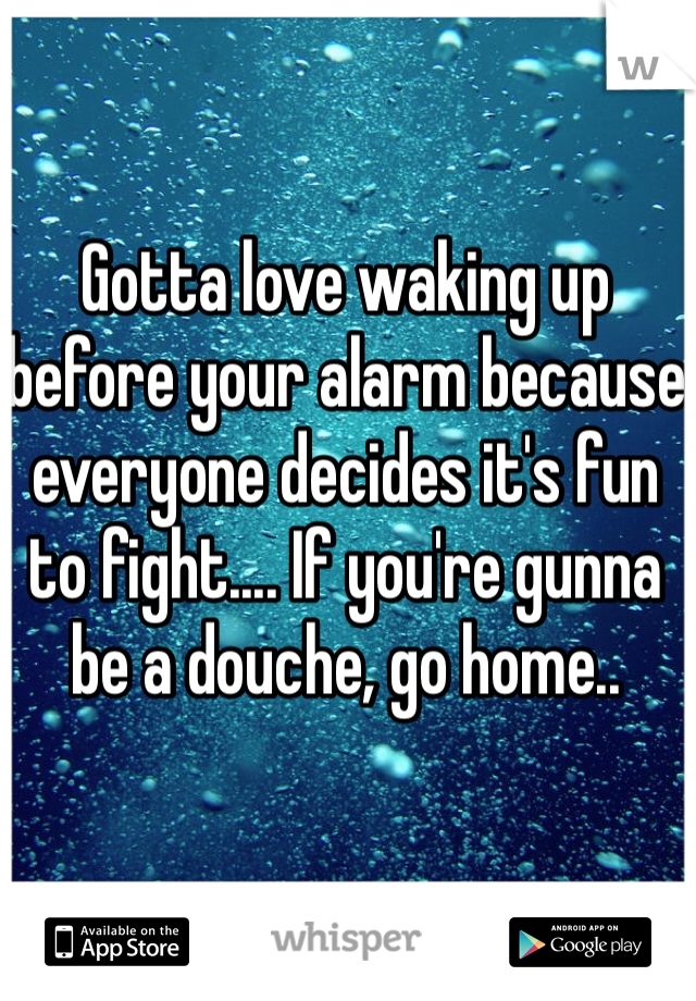 Gotta love waking up before your alarm because everyone decides it's fun to fight.... If you're gunna be a douche, go home..