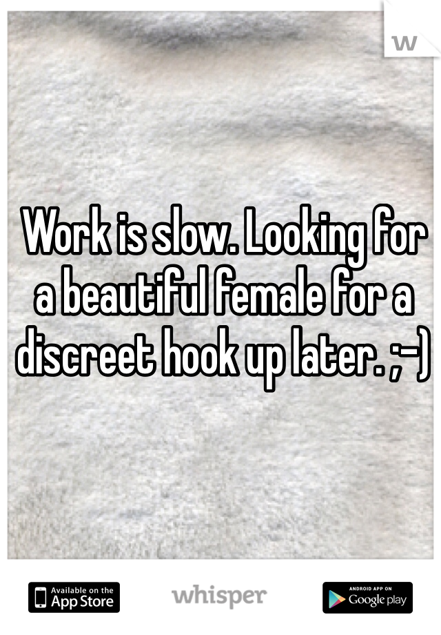 Work is slow. Looking for a beautiful female for a discreet hook up later. ;-)