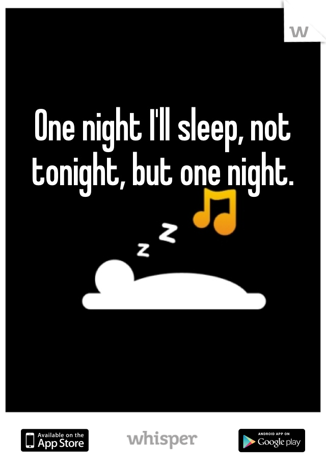 One night I'll sleep, not tonight, but one night.