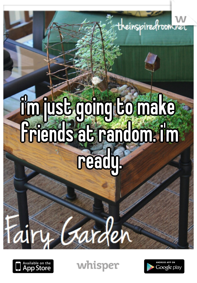 i'm just going to make friends at random. i'm ready.