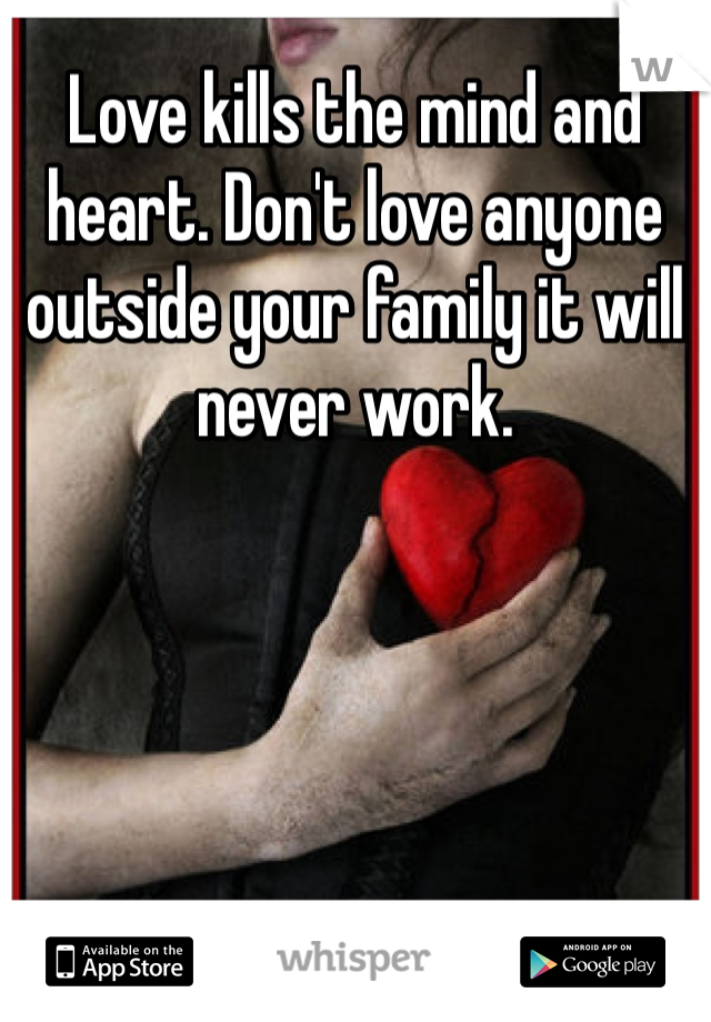Love kills the mind and heart. Don't love anyone outside your family it will never work.