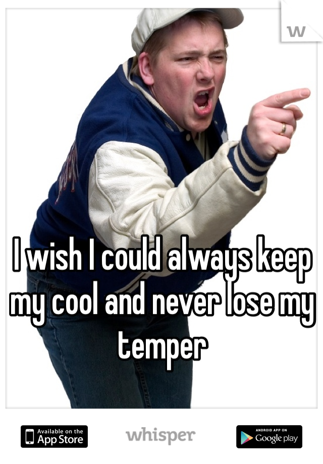 I wish I could always keep my cool and never lose my temper