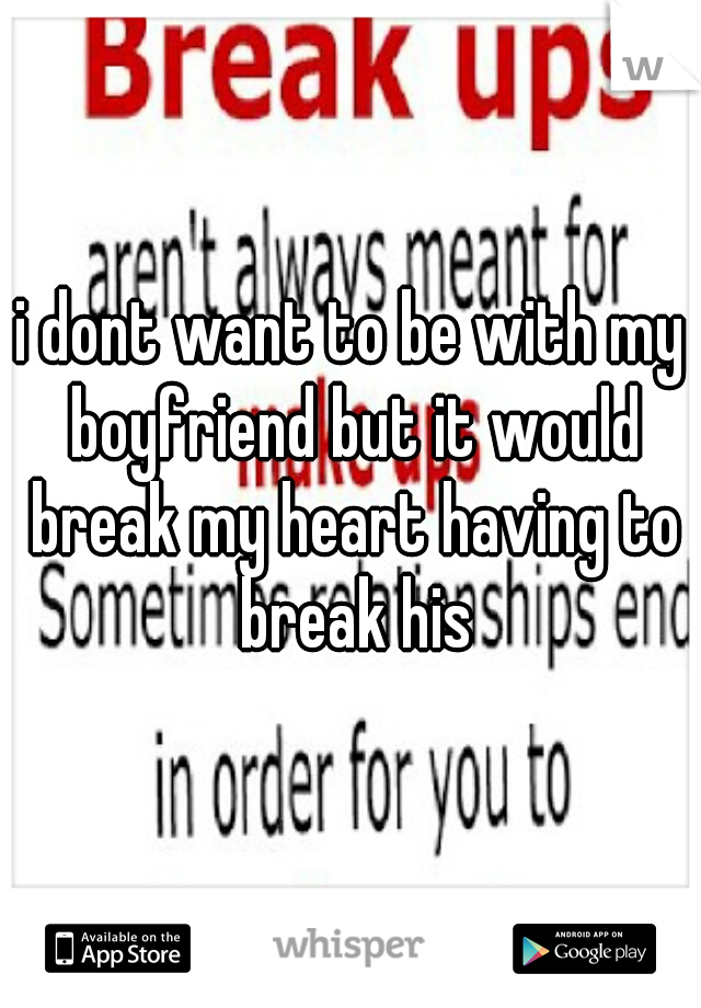 i dont want to be with my boyfriend but it would break my heart having to break his