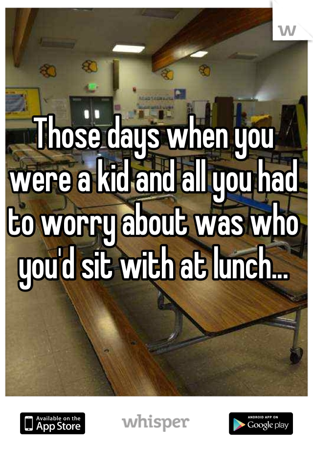 Those days when you were a kid and all you had to worry about was who you'd sit with at lunch...