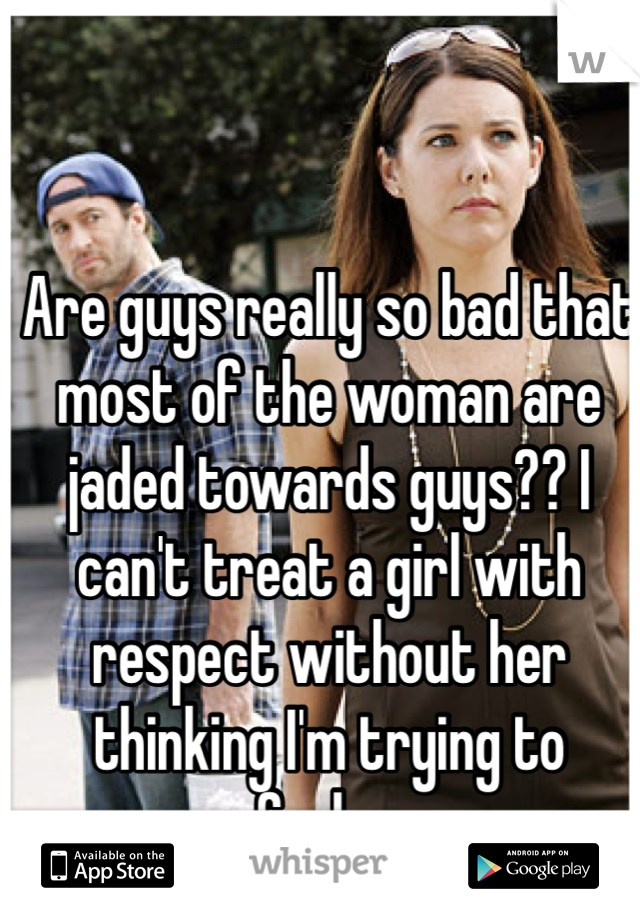 Are guys really so bad that most of the woman are jaded towards guys?? I can't treat a girl with respect without her thinking I'm trying to fuck....