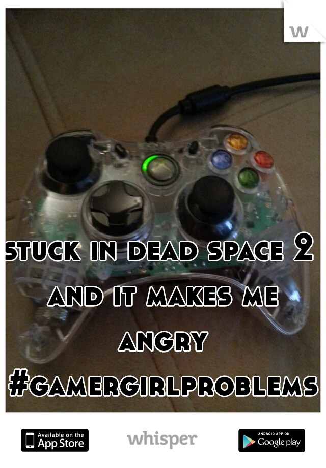 stuck in dead space 2 and it makes me angry #gamergirlproblems