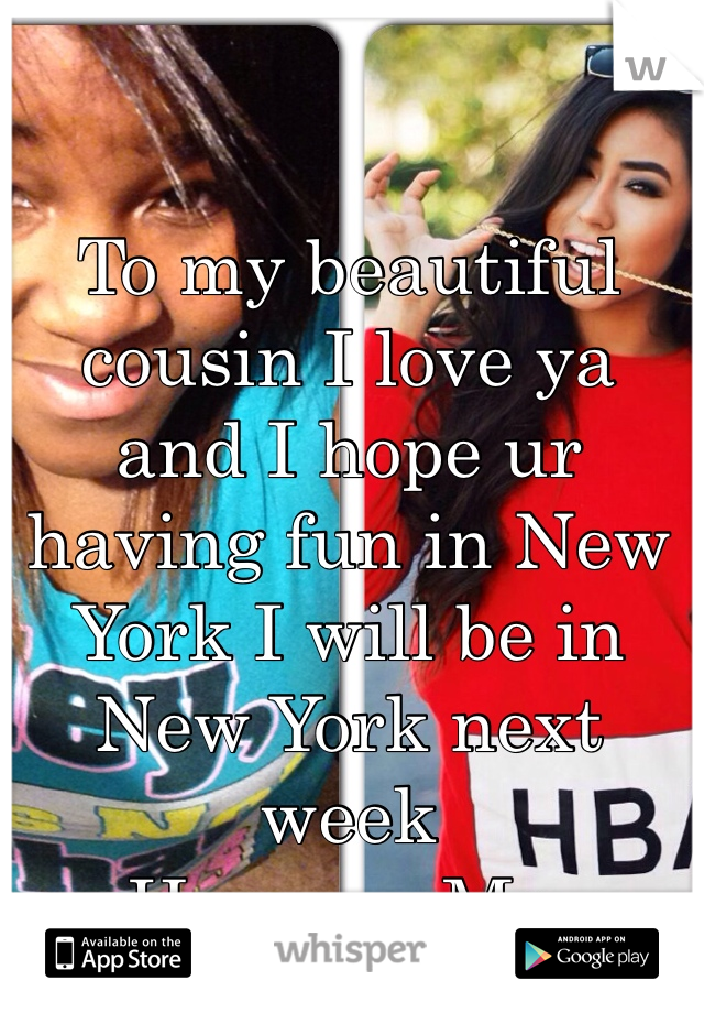To my beautiful cousin I love ya and I hope ur having fun in New York I will be in New York next week  Her.        Me.