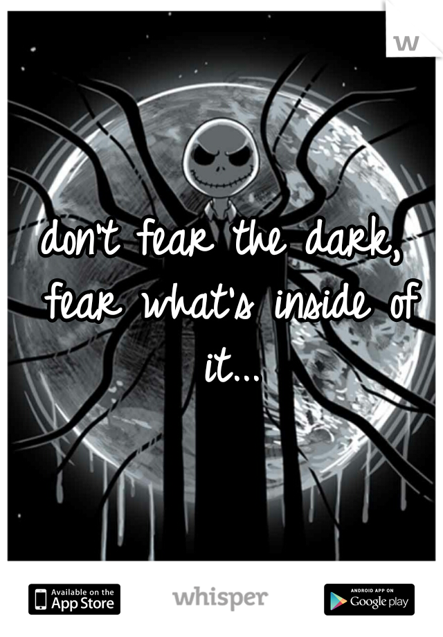don't fear the dark, fear what's inside of it...