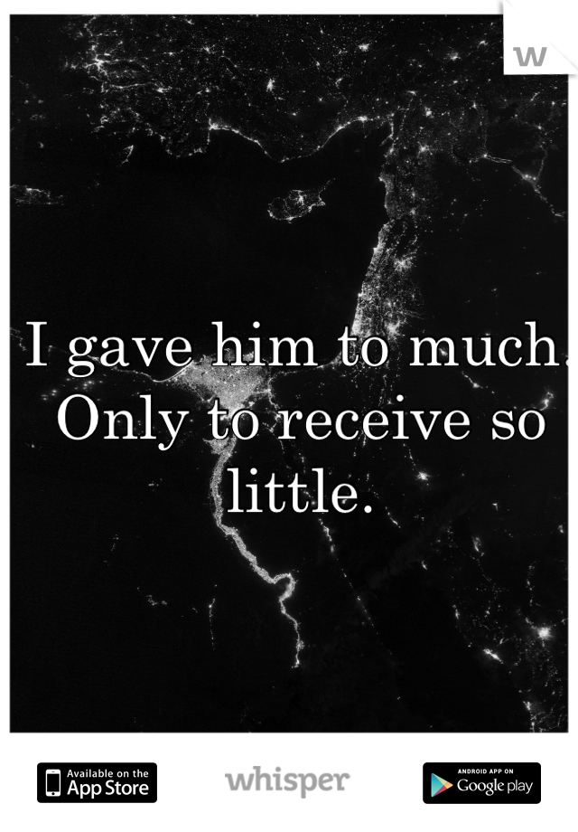 I gave him to much. Only to receive so little.
