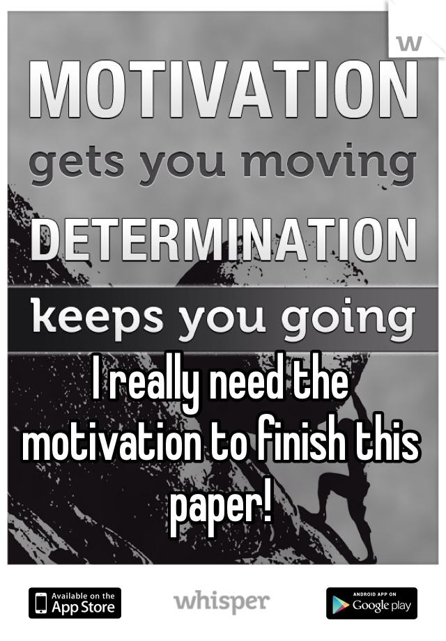 I really need the motivation to finish this paper!