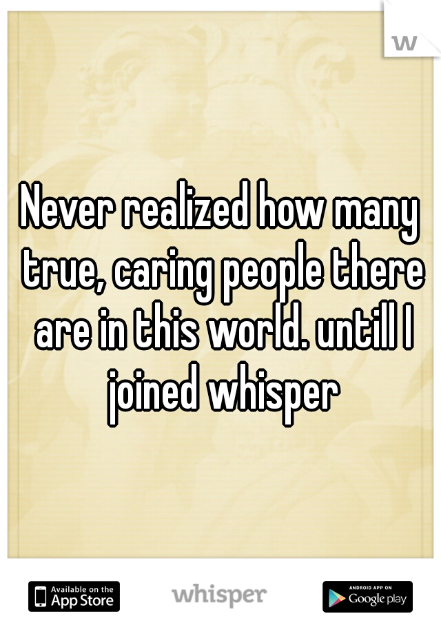 Never realized how many true, caring people there are in this world. untill I joined whisper