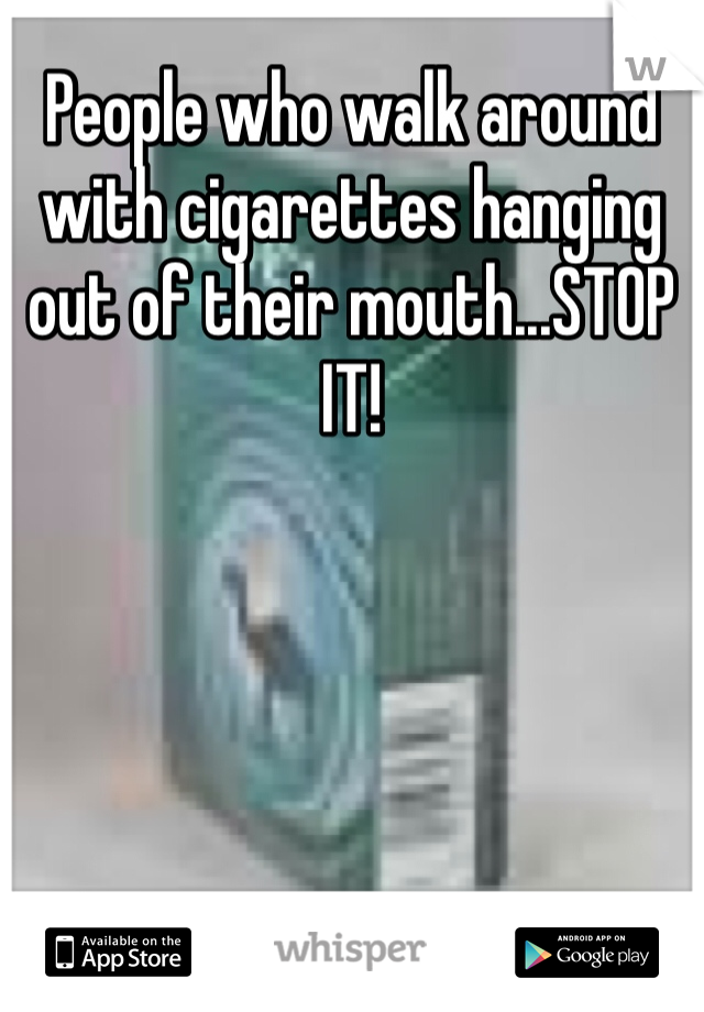 People who walk around with cigarettes hanging out of their mouth...STOP IT!