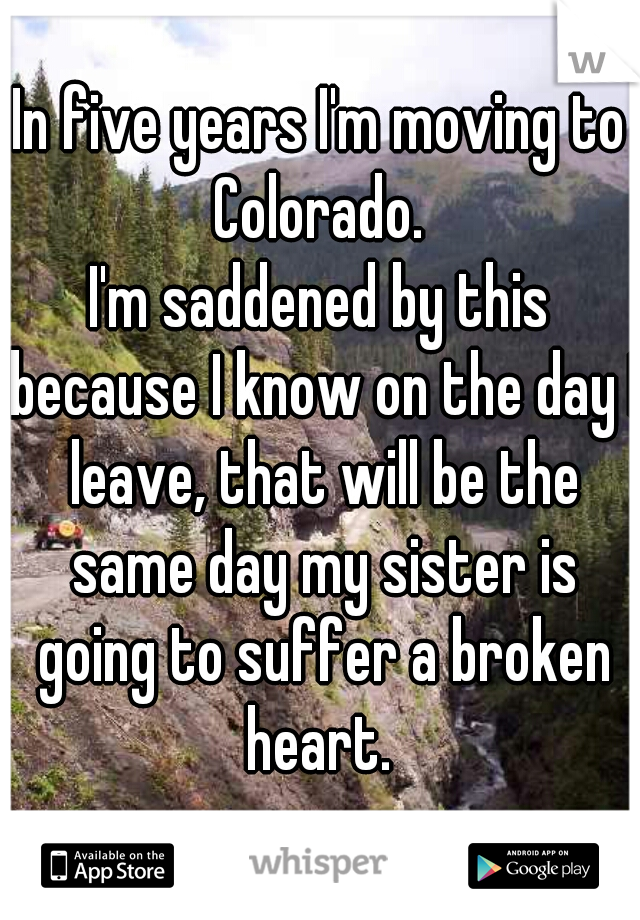 In five years I'm moving to Colorado.  I'm saddened by this because I know on the day I leave, that will be the same day my sister is going to suffer a broken heart.