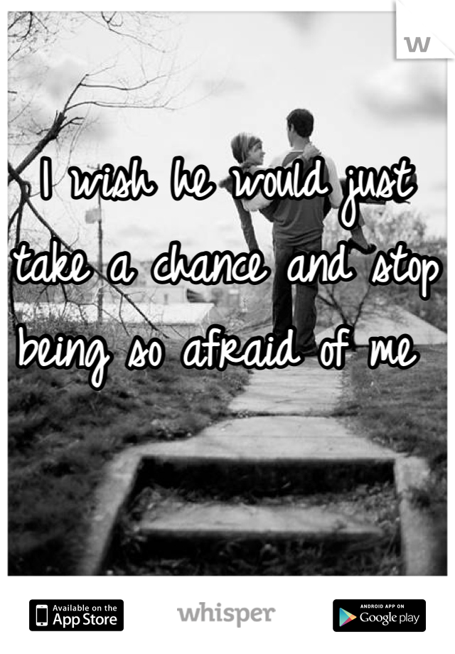I wish he would just take a chance and stop being so afraid of me