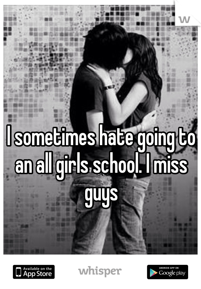 I sometimes hate going to an all girls school. I miss guys