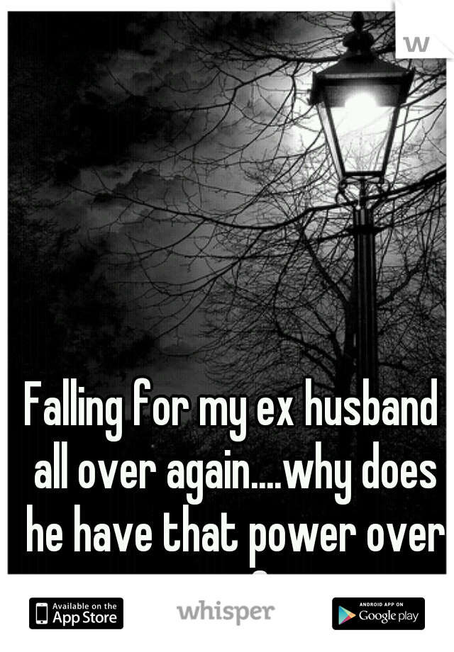 Falling for my ex husband all over again....why does he have that power over me?