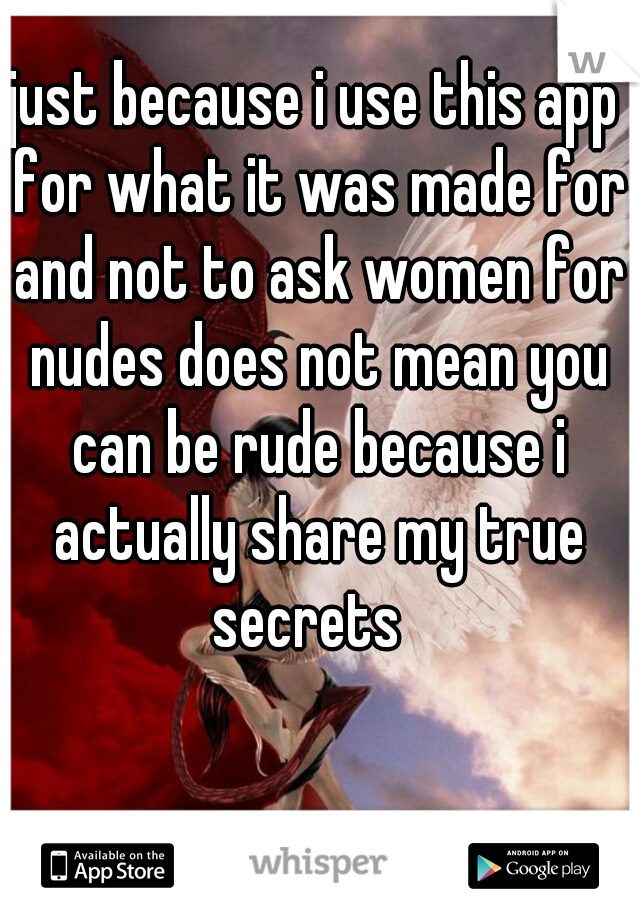 just because i use this app for what it was made for and not to ask women for nudes does not mean you can be rude because i actually share my true secrets
