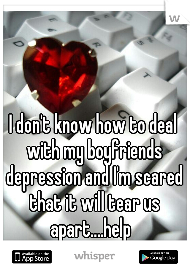 I don't know how to deal with my boyfriends depression and I'm scared that it will tear us apart....help